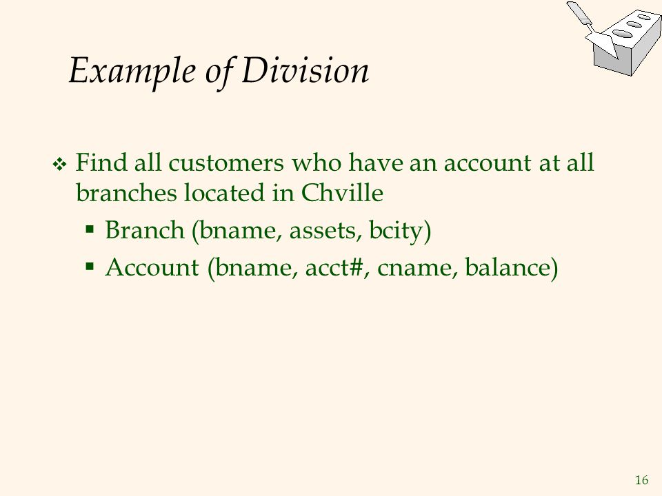 16 Example of Division  Find all customers who have an account at all branches located in Chville  Branch (bname, assets, bcity)  Account (bname, a