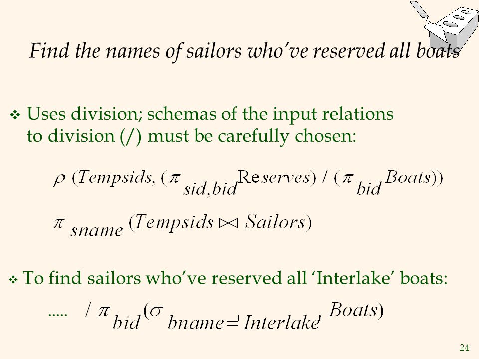 24 Find the names of sailors who've reserved all boats  Uses division; schemas of the input relations to division (/) must be carefully chosen:  To