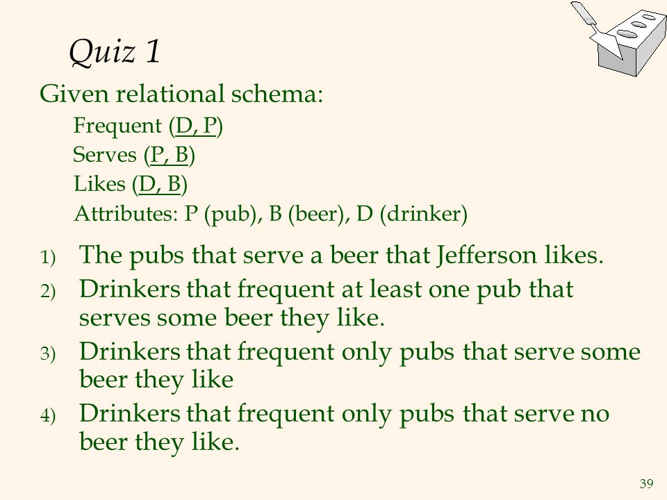 39 Quiz 1 Given relational schema: Frequent (D, P) Serves (P, B) Likes (D, B) Attributes: P (pub), B (beer), D (drinker) 1) The pubs that serve a beer