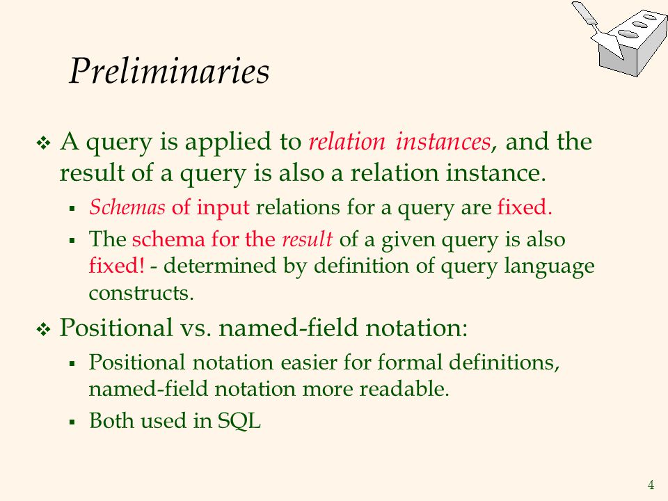 4 Preliminaries  A query is applied to relation instances, and the result of a query is also a relation instance.  Schemas of input relations for a