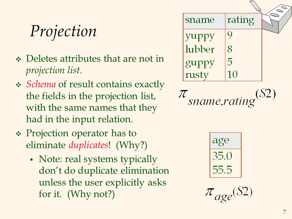 7 Projection  Deletes attributes that are not in projection list.  Schema of result contains exactly the fields in the projection list, with the sam