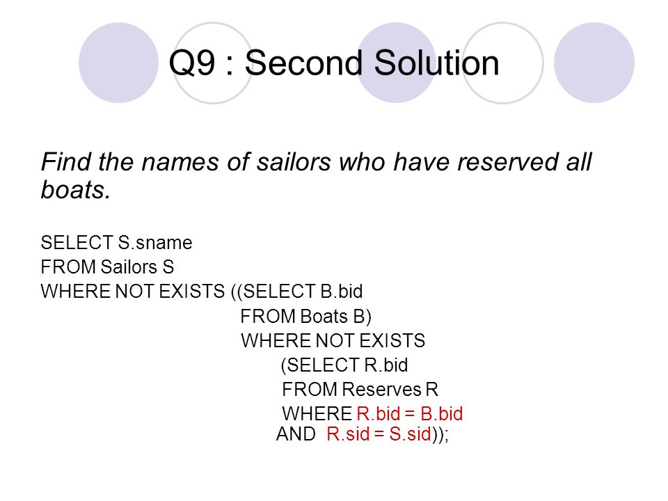 Q9 : Second Solution Find the names of sailors who have reserved all boats. SELECT S.sname FROM Sailors S WHERE NOT EXISTS ((SELECT B.bid FROM Boats B