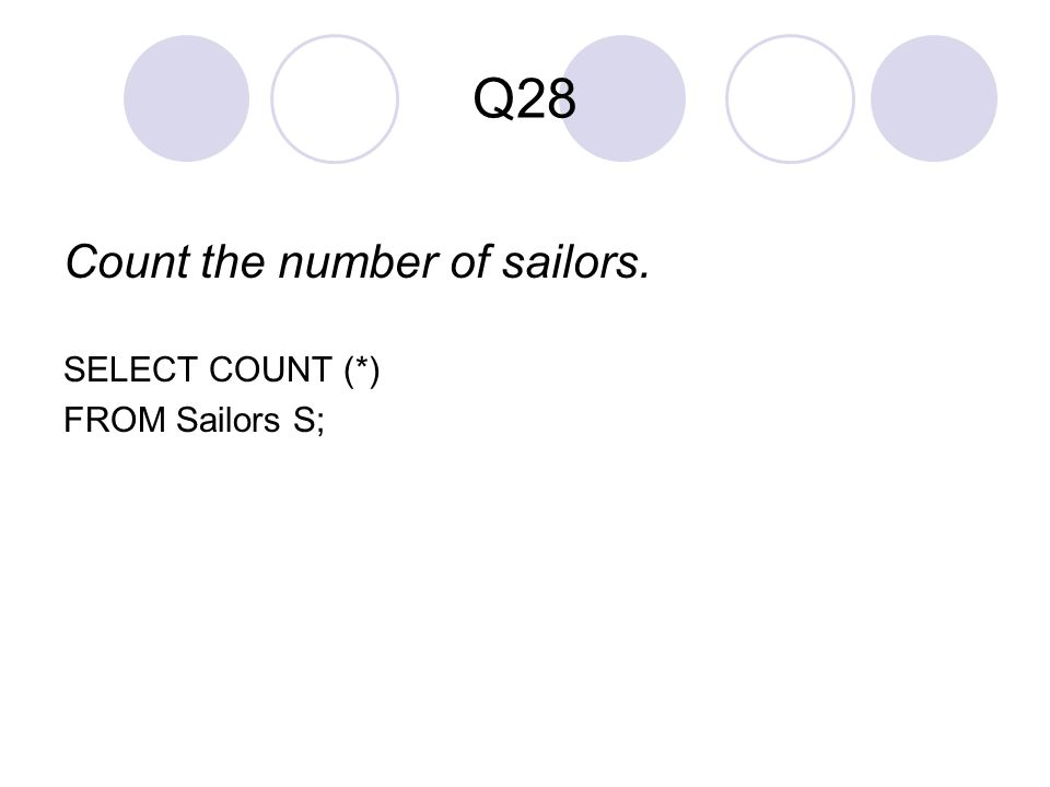 Q28 Count the number of sailors. SELECT COUNT (*) FROM Sailors S;