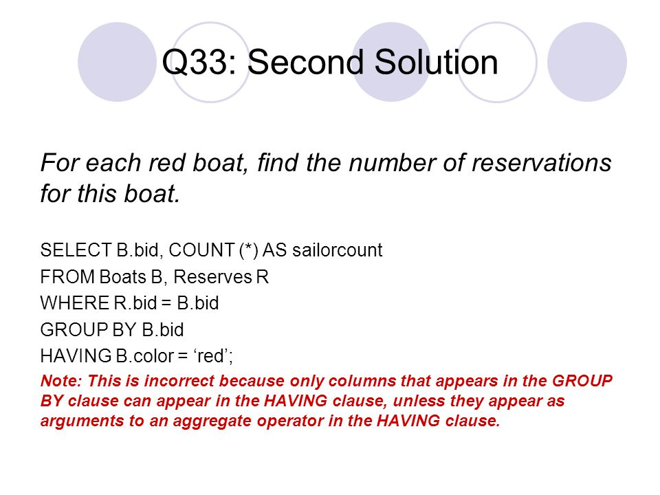 Q33: Second Solution For each red boat, find the number of reservations for this boat. SELECT B.bid, COUNT (*) AS sailorcount FROM Boats B, Reserves R