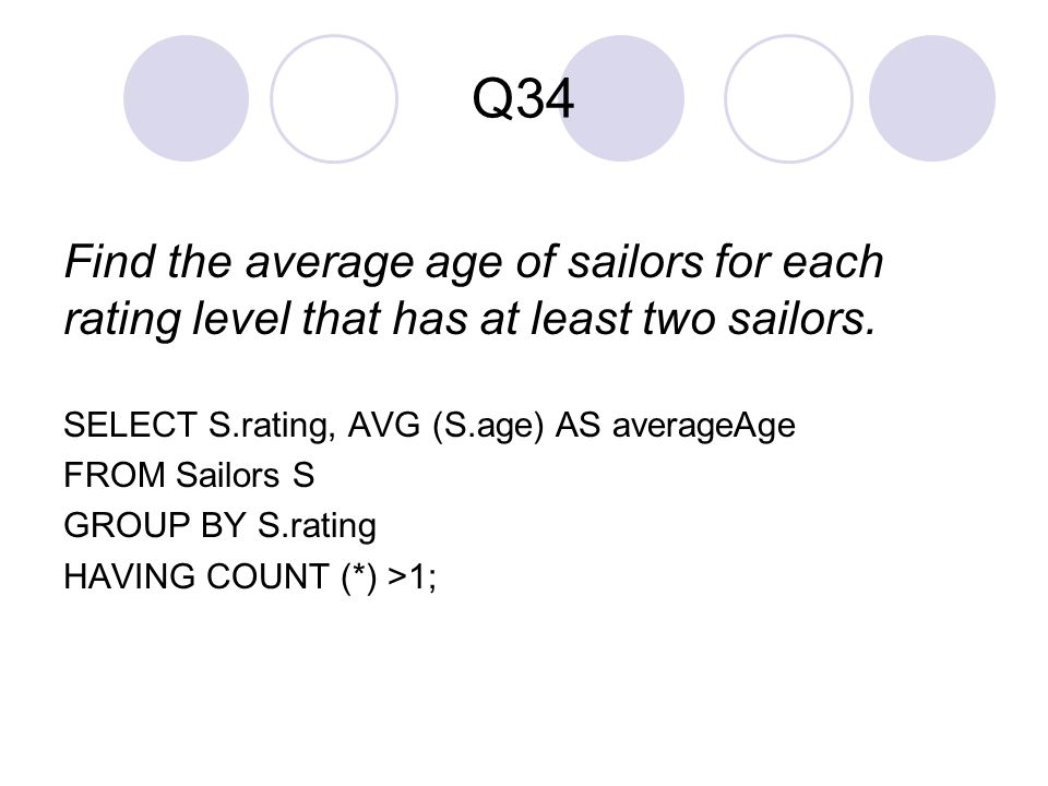 Q34 Find the average age of sailors for each rating level that has at least two sailors. SELECT S.rating, AVG (S.age) AS averageAge FROM Sailors S GRO