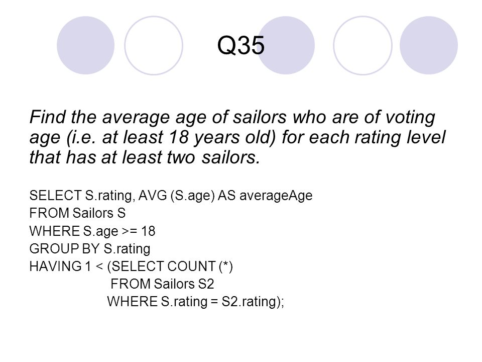 Q35 Find the average age of sailors who are of voting age (i.e. at least 18 years old) for each rating level that has at least two sailors. SELECT S.r