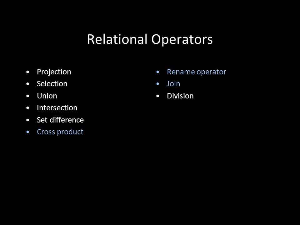20 Relational Operators Projection Selection Union Intersection Set difference Cross product Rename operator Join Division