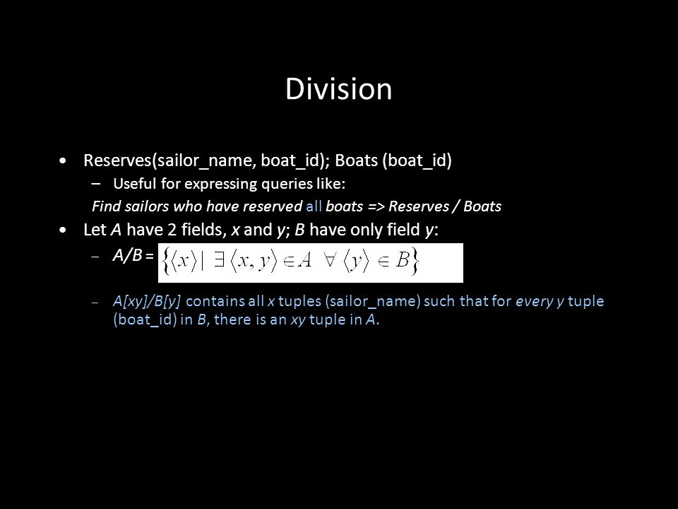 27 Division Reserves(sailor_name, boat_id); Boats (boat_id) –Useful for expressing queries like: Find sailors who have reserved all boats => Reserves / Boats Let A have 2 fields, x and y; B have only field y: – A/B = – A[xy]/B[y] contains all x tuples (sailor_name) such that for every y tuple (boat_id) in B, there is an xy tuple in A.