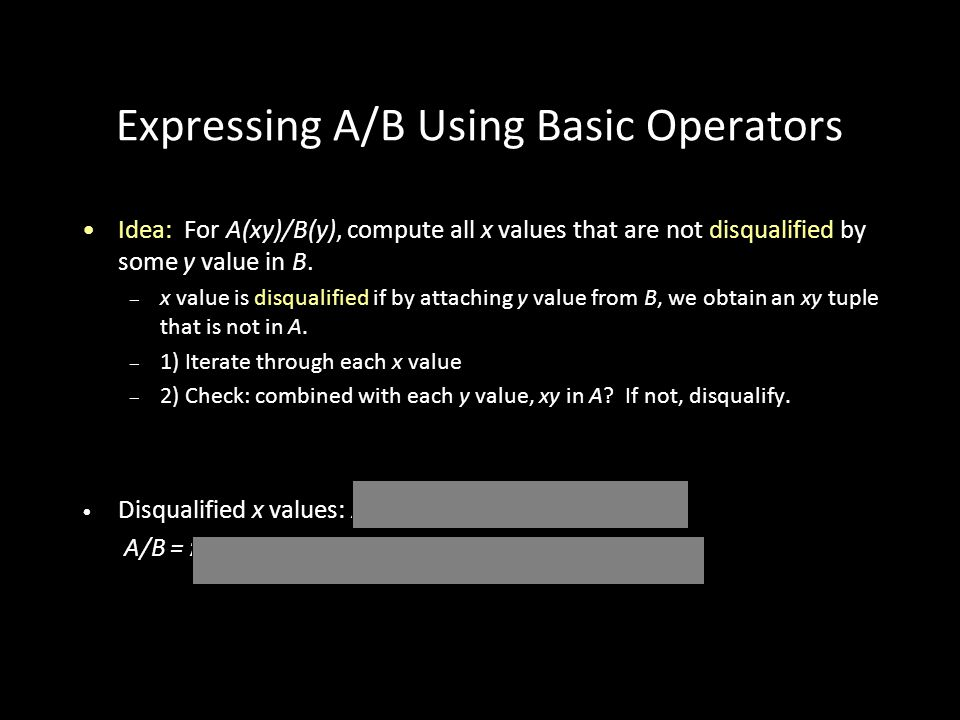 29 Expressing A/B Using Basic Operators Idea: For A(xy)/B(y), compute all x values that are not disqualified by some y value in B.