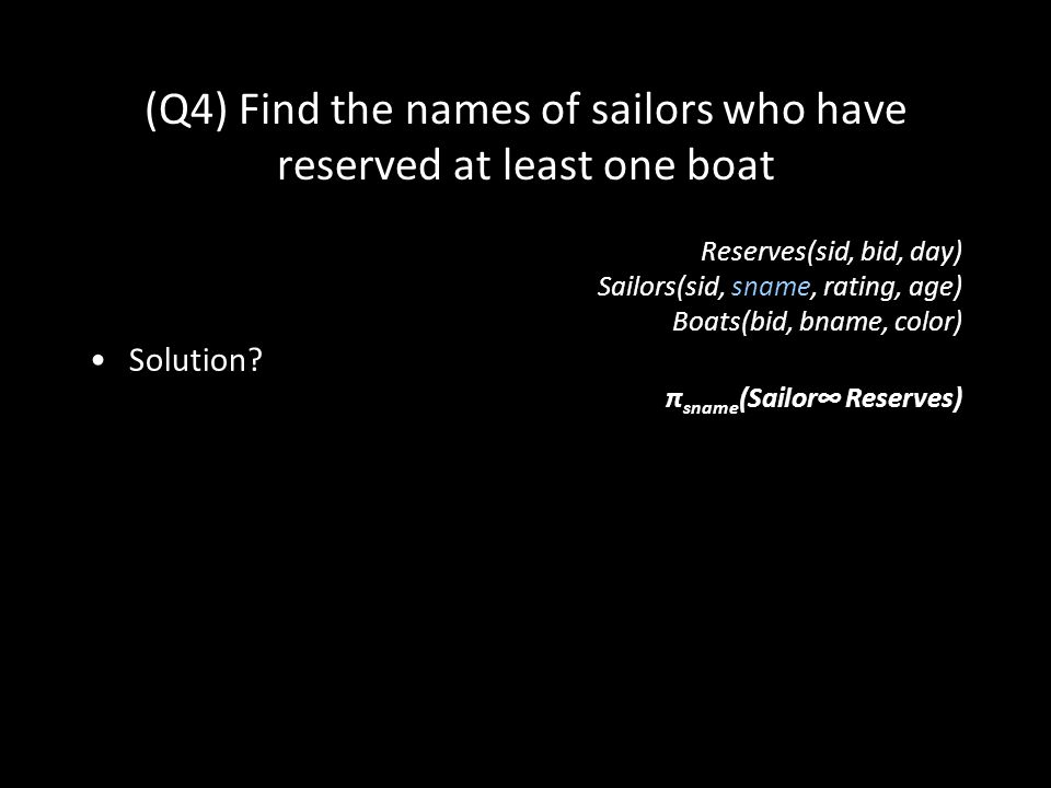35 (Q4) Find the names of sailors who have reserved at least one boat Reserves(sid, bid, day) Sailors(sid, sname, rating, age) Boats(bid, bname, color) Solution.