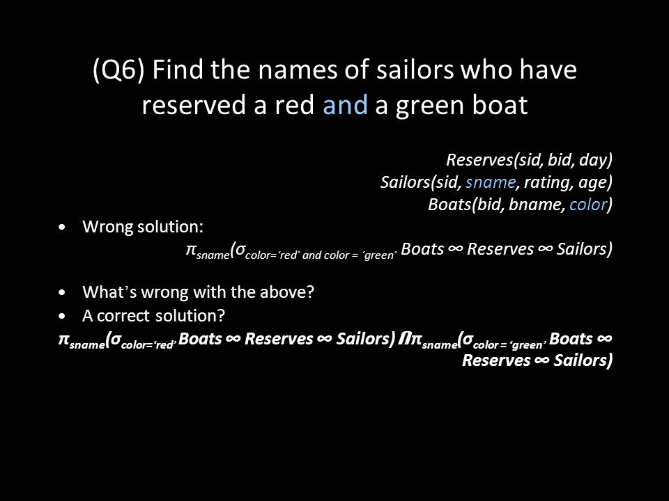 37 (Q6) Find the names of sailors who have reserved a red and a green boat Reserves(sid, bid, day) Sailors(sid, sname, rating, age) Boats(bid, bname, color) Wrong solution: π sname (σ color= ' red ' and color = ' green ' Boats ∞ Reserves ∞ Sailors) What ' s wrong with the above.