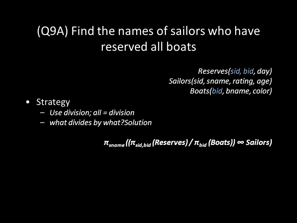 40 (Q9A) Find the names of sailors who have reserved all boats Reserves(sid, bid, day) Sailors(sid, sname, rating, age) Boats(bid, bname, color) Strategy –Use division; all = division –what divides by what Solution π sname ((π sid,bid (Reserves) / π bid (Boats)) ∞ Sailors)