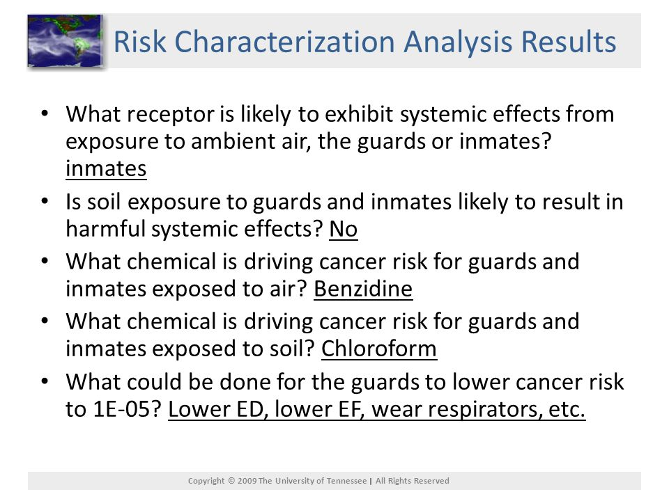 Copyright © 2009 The University of Tennessee All Rights Reserved Risk Characterization Analysis Results What receptor is likely to exhibit systemic effects from exposure to ambient air, the guards or inmates.