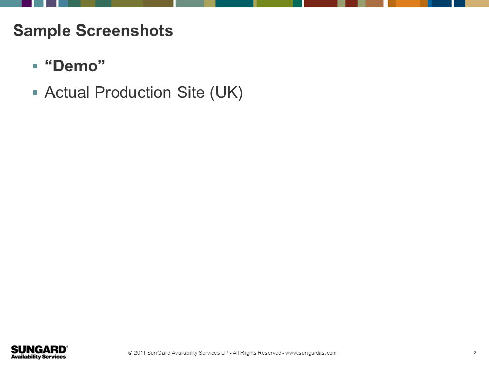 """© 2011 SunGard Availability Services LP. - All Rights Reserved - www.sungardas.com 2 Sample Screenshots  """"Demo""""  Actual Production Site (UK)"""