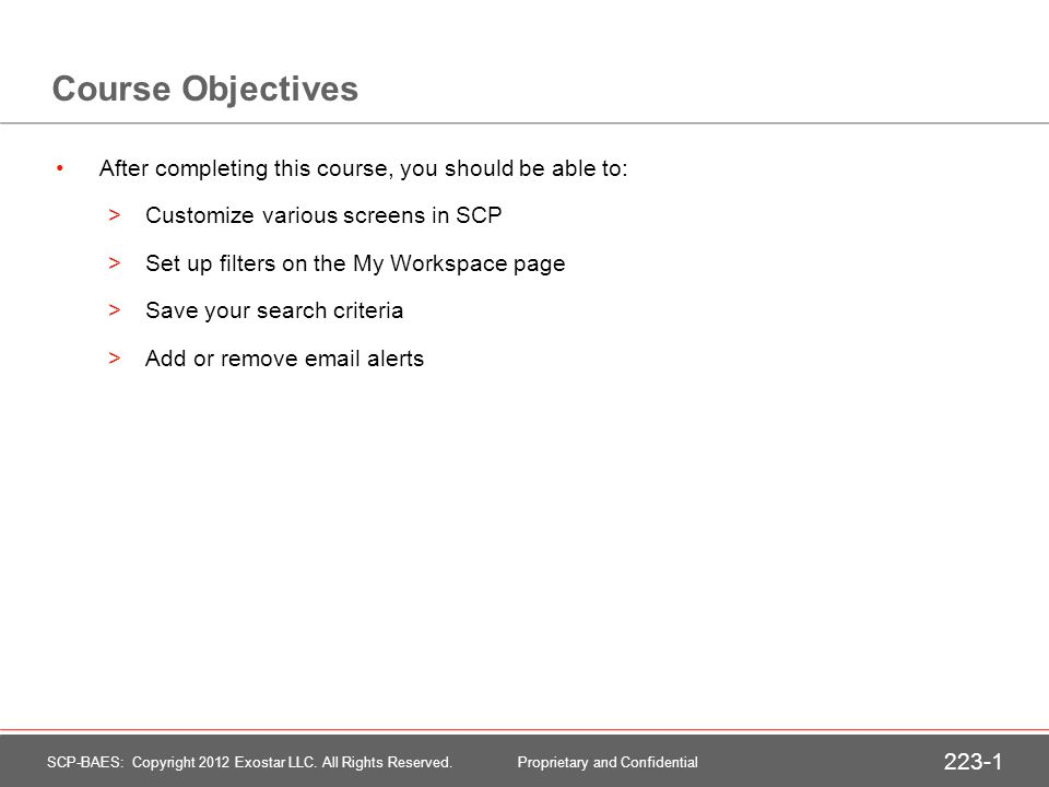 Course Objectives After completing this course, you should be able to: >Customize various screens in SCP >Set up filters on the My Workspace page >Save your search criteria >Add or remove  alerts SCP-BAES: Copyright 2012 Exostar LLC.