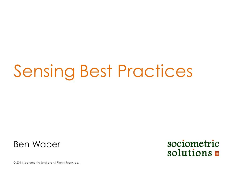 © 2014 Sociometric Solutions All Rights Reserved. Ben Waber Sensing Best Practices