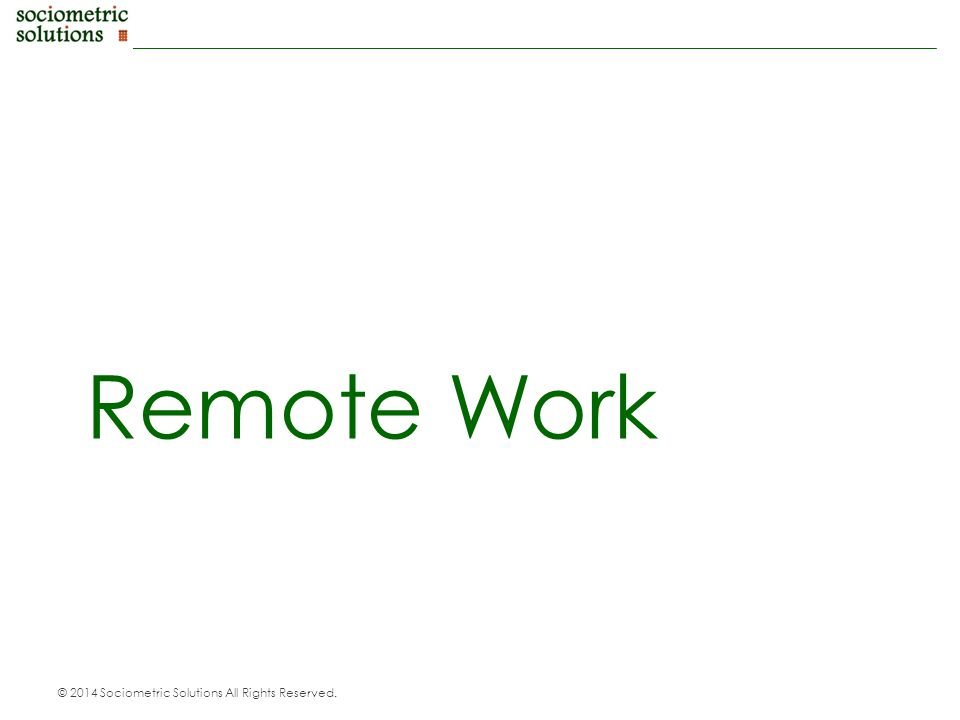 © 2014 Sociometric Solutions All Rights Reserved. Remote Work
