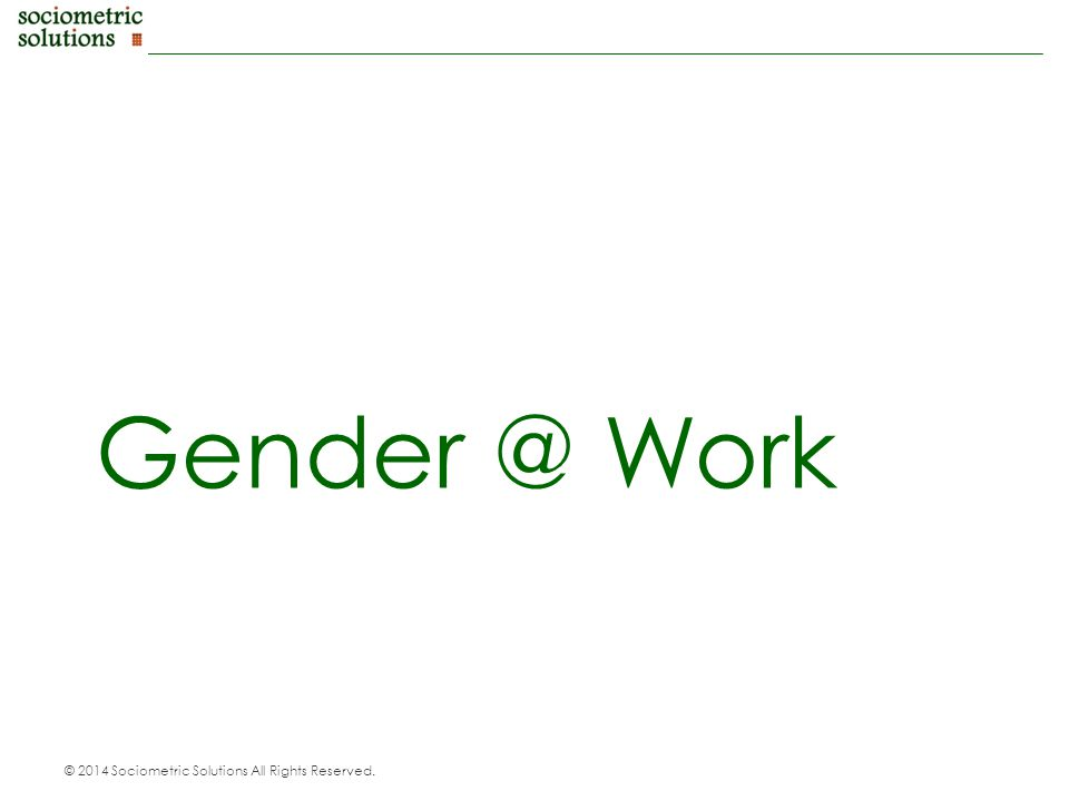 © 2014 Sociometric Solutions All Rights Reserved. Gender @ Work