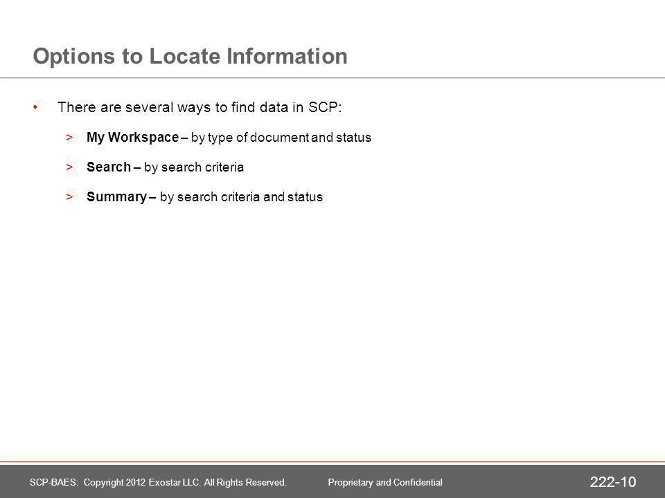 Options to Locate Information There are several ways to find data in SCP: >My Workspace – by type of document and status >Search – by search criteria >Summary – by search criteria and status SCP-BAES: Copyright 2012 Exostar LLC.