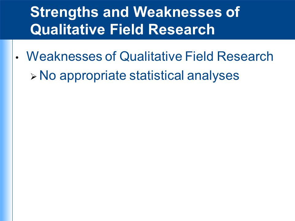 Strengths and Weaknesses of Qualitative Field Research Weaknesses of Qualitative Field Research  No appropriate statistical analyses