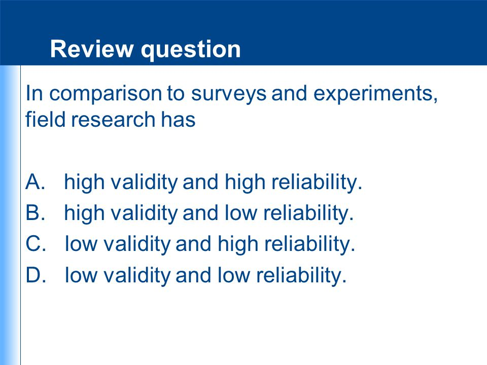 Review question In comparison to surveys and experiments, field research has A. high validity and high reliability. B. high validity and low reliabili