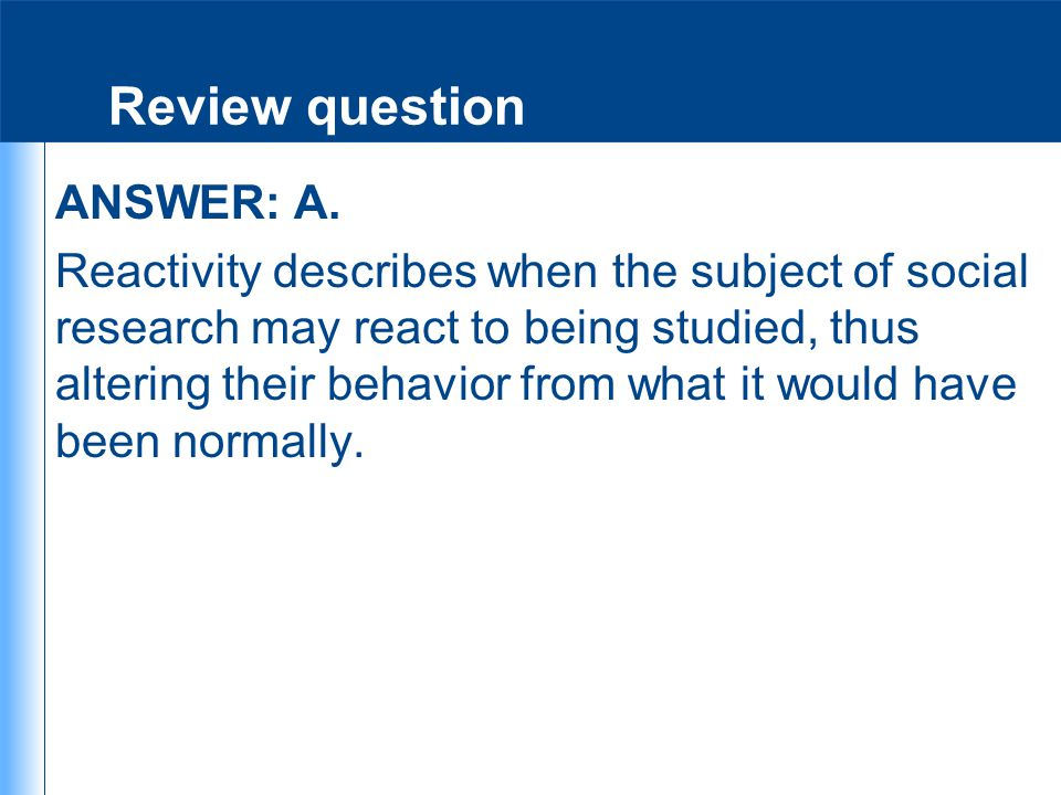 Review question ANSWER: A. Reactivity describes when the subject of social research may react to being studied, thus altering their behavior from what