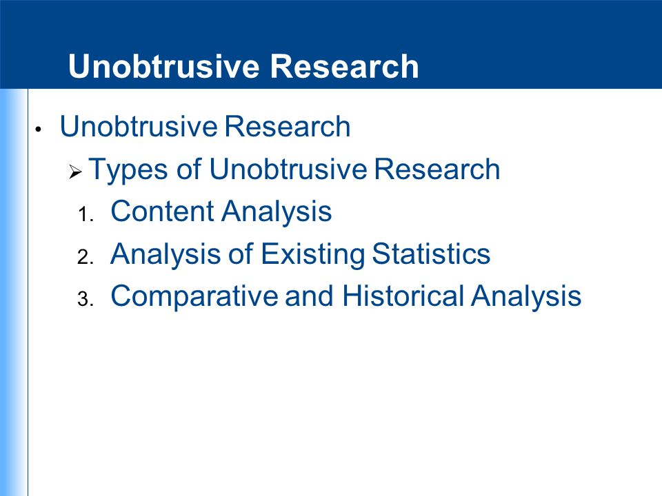 Unobtrusive Research  Types of Unobtrusive Research 1. Content Analysis 2. Analysis of Existing Statistics 3. Comparative and Historical Analysis