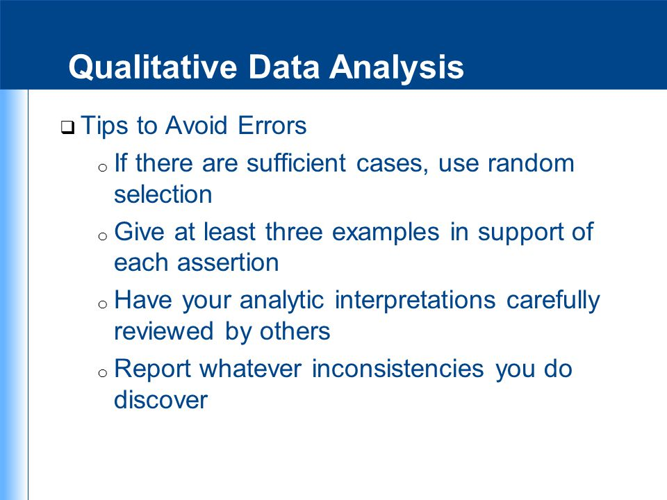 Qualitative Data Analysis  Tips to Avoid Errors o If there are sufficient cases, use random selection o Give at least three examples in support of ea