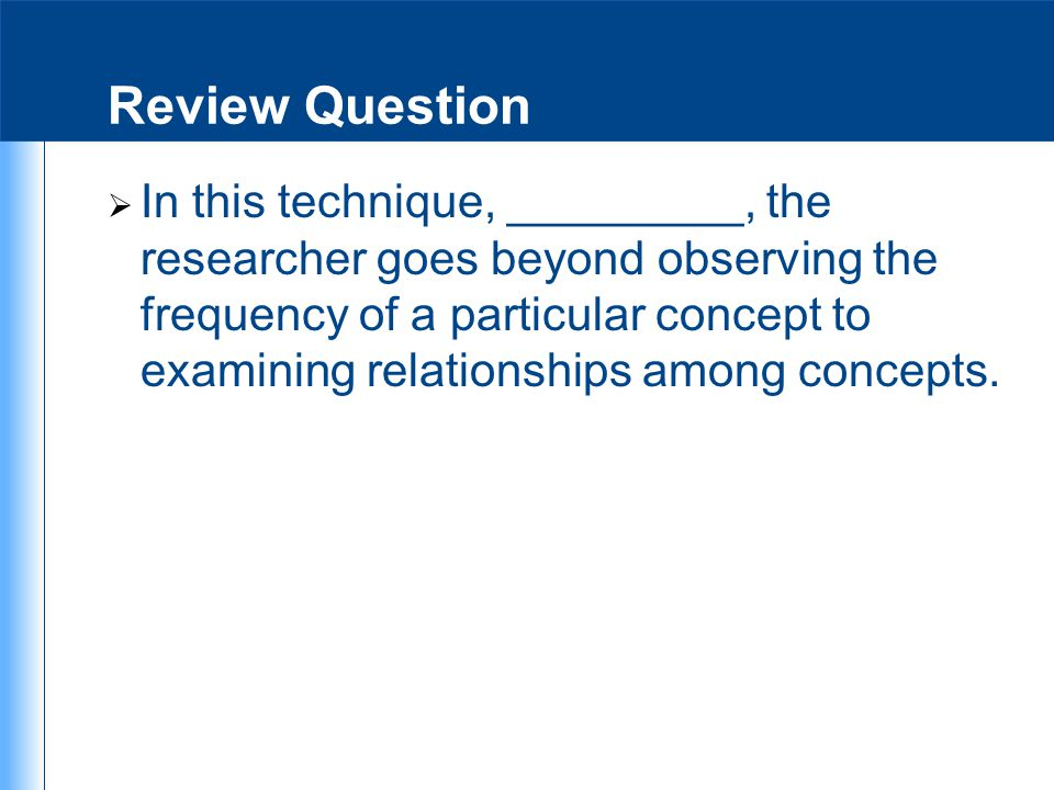 Review Question  In this technique, _________, the researcher goes beyond observing the frequency of a particular concept to examining relationships