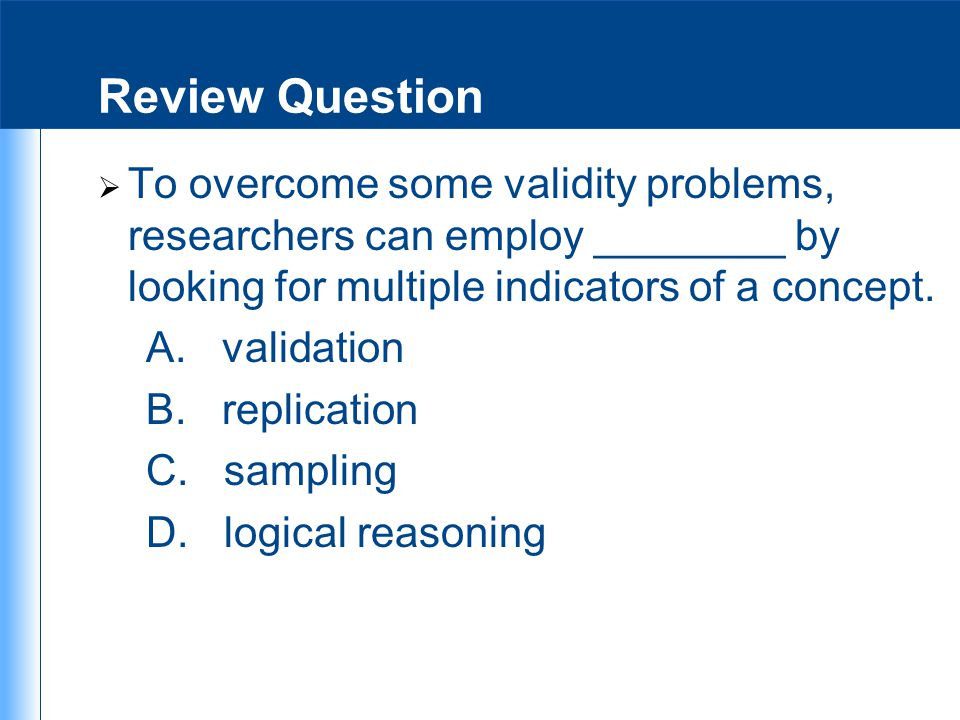 Review Question  To overcome some validity problems, researchers can employ ________ by looking for multiple indicators of a concept. A. validation B