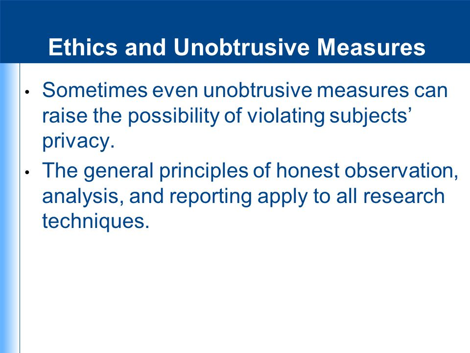 Ethics and Unobtrusive Measures Sometimes even unobtrusive measures can raise the possibility of violating subjects' privacy. The general principles o