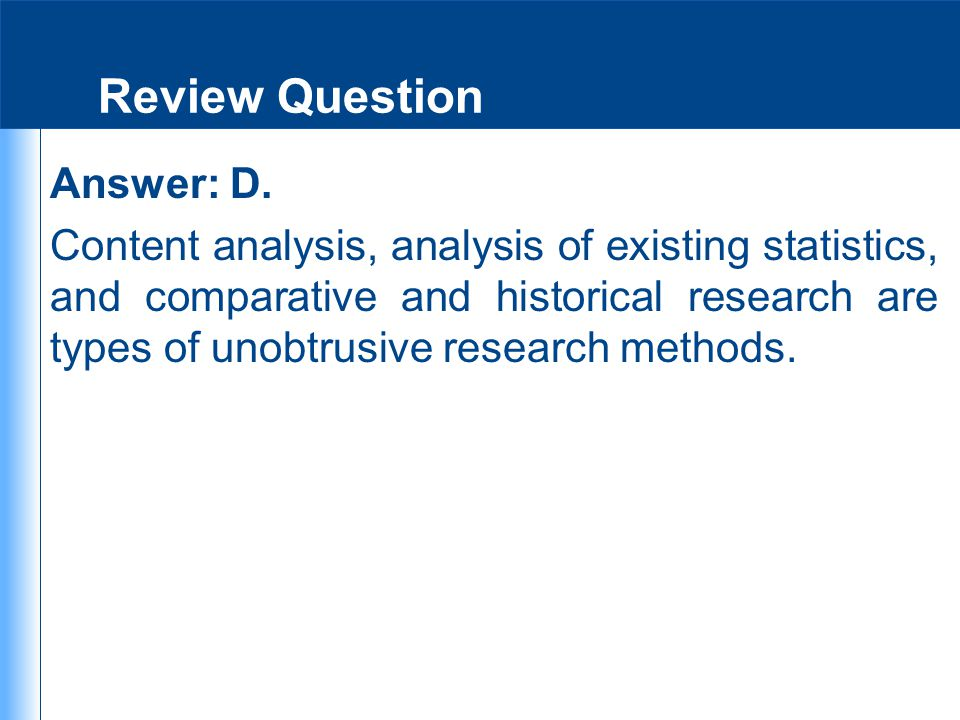 Review Question Answer: D. Content analysis, analysis of existing statistics, and comparative and historical research are types of unobtrusive researc