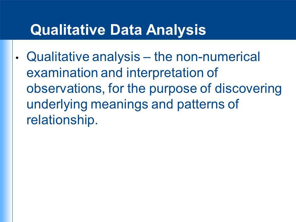 Qualitative Data Analysis Qualitative analysis – the non-numerical examination and interpretation of observations, for the purpose of discovering unde
