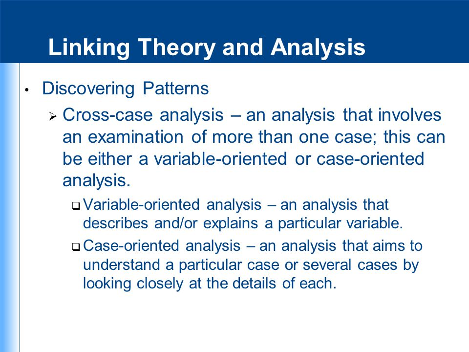 Linking Theory and Analysis Discovering Patterns  Cross-case analysis – an analysis that involves an examination of more than one case; this can be e