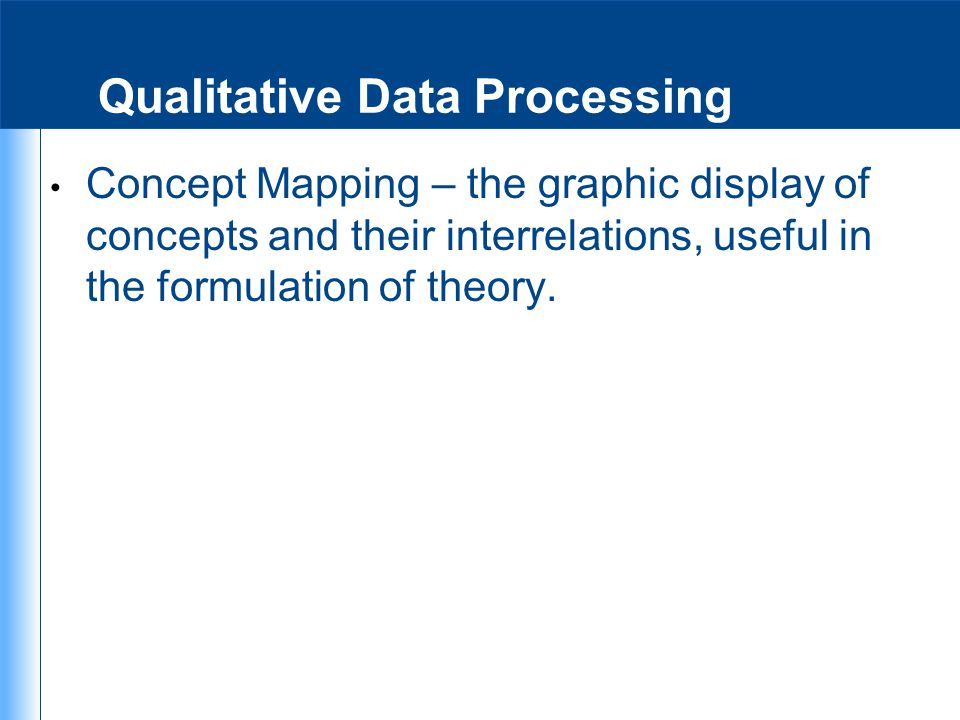 Qualitative Data Processing Concept Mapping – the graphic display of concepts and their interrelations, useful in the formulation of theory.