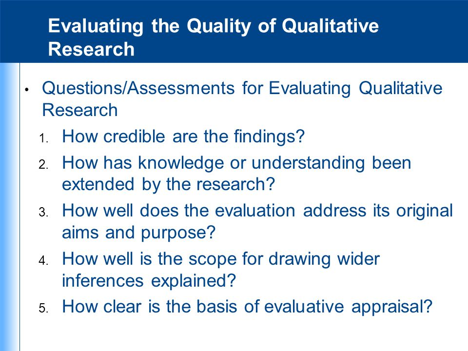 Evaluating the Quality of Qualitative Research Questions/Assessments for Evaluating Qualitative Research 1. How credible are the findings? 2. How has