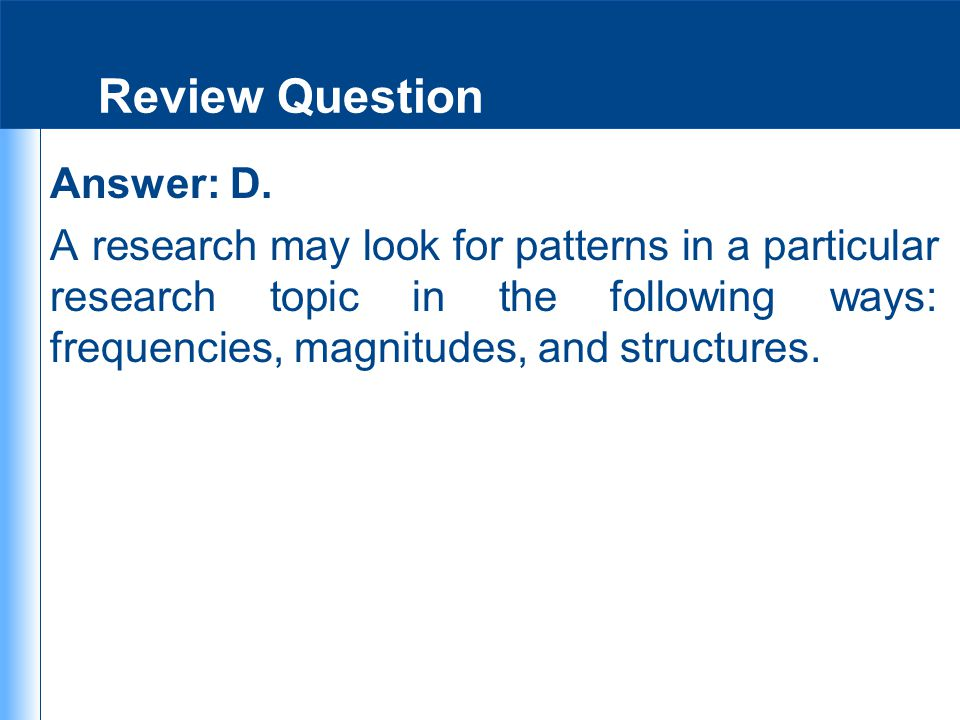 Review Question Answer: D. A research may look for patterns in a particular research topic in the following ways: frequencies, magnitudes, and structu