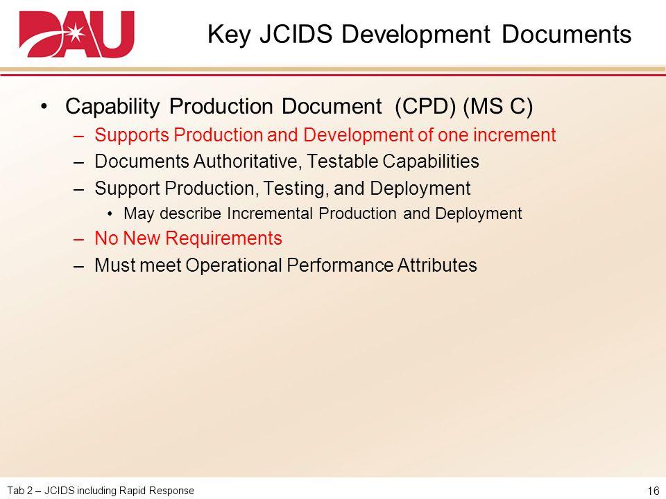 Tab 2 – JCIDS including Rapid Response Key JCIDS Development Documents Capability Production Document (CPD) (MS C) –Supports Production and Developmen