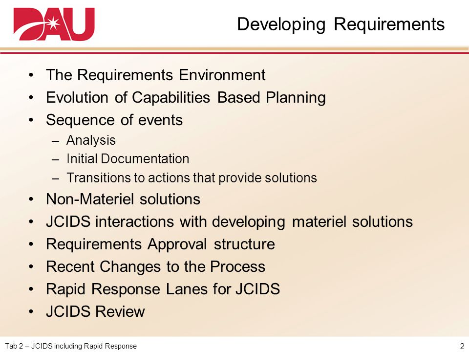 Tab 2 – JCIDS including Rapid Response The Requirements Environment Finding the balance between: CCMD near-term requirements to support CONPLANs and current missions and Services' long range vision & investment plans Versatile, joint systemsand Systems optimized for service missions Growing demandsandFiscal & political constraints Geographic specificityandWorldwide applicability Ambitious requirementsandAchievable acquisition strategy Quantity mattersandHigh-end capabilities 3