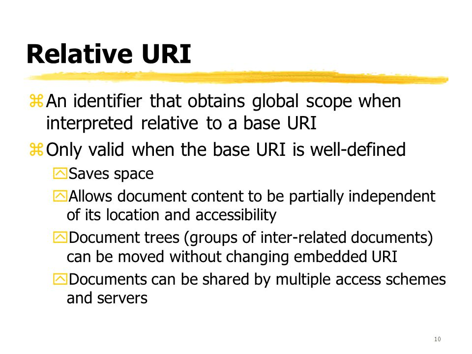 10 Relative URI zAn identifier that obtains global scope when interpreted relative to a base URI zOnly valid when the base URI is well-defined ySaves space yAllows document content to be partially independent of its location and accessibility yDocument trees (groups of inter-related documents) can be moved without changing embedded URI yDocuments can be shared by multiple access schemes and servers