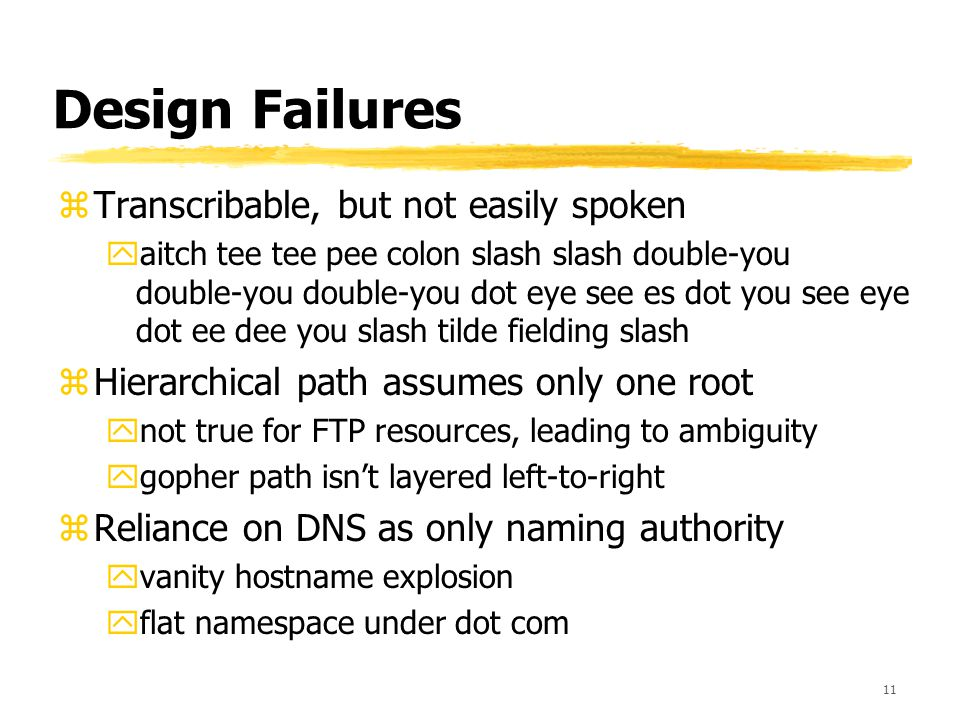 11 Design Failures zTranscribable, but not easily spoken yaitch tee tee pee colon slash slash double-you double-you double-you dot eye see es dot you see eye dot ee dee you slash tilde fielding slash zHierarchical path assumes only one root ynot true for FTP resources, leading to ambiguity ygopher path isn't layered left-to-right zReliance on DNS as only naming authority yvanity hostname explosion yflat namespace under dot com