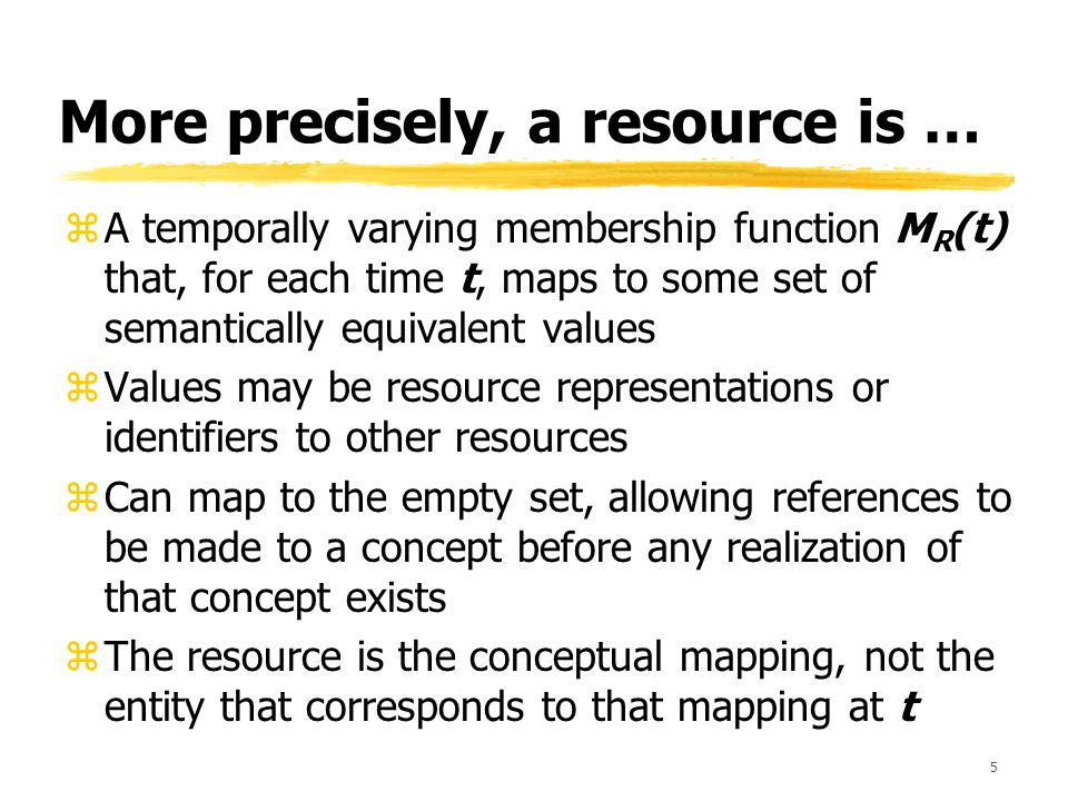 5 More precisely, a resource is … zA temporally varying membership function M R (t) that, for each time t, maps to some set of semantically equivalent values zValues may be resource representations or identifiers to other resources zCan map to the empty set, allowing references to be made to a concept before any realization of that concept exists zThe resource is the conceptual mapping, not the entity that corresponds to that mapping at t