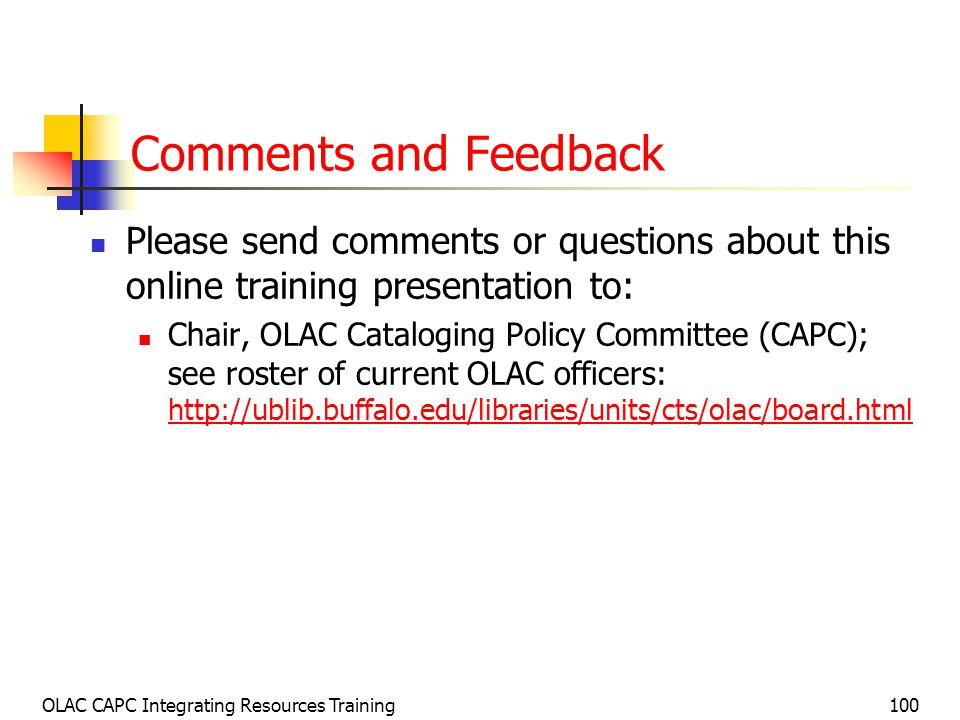 OLAC CAPC Integrating Resources Training100 Comments and Feedback Please send comments or questions about this online training presentation to: Chair, OLAC Cataloging Policy Committee (CAPC); see roster of current OLAC officers: