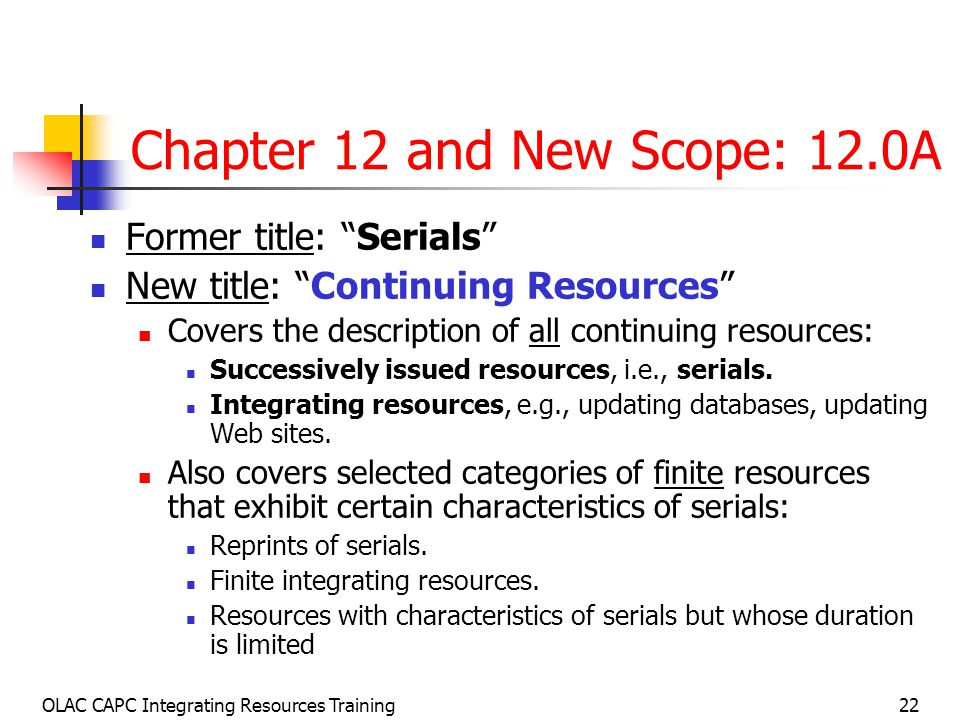 OLAC CAPC Integrating Resources Training22 Chapter 12 and New Scope: 12.0A Former title: Serials New title: Continuing Resources Covers the description of all continuing resources: Successively issued resources, i.e., serials.