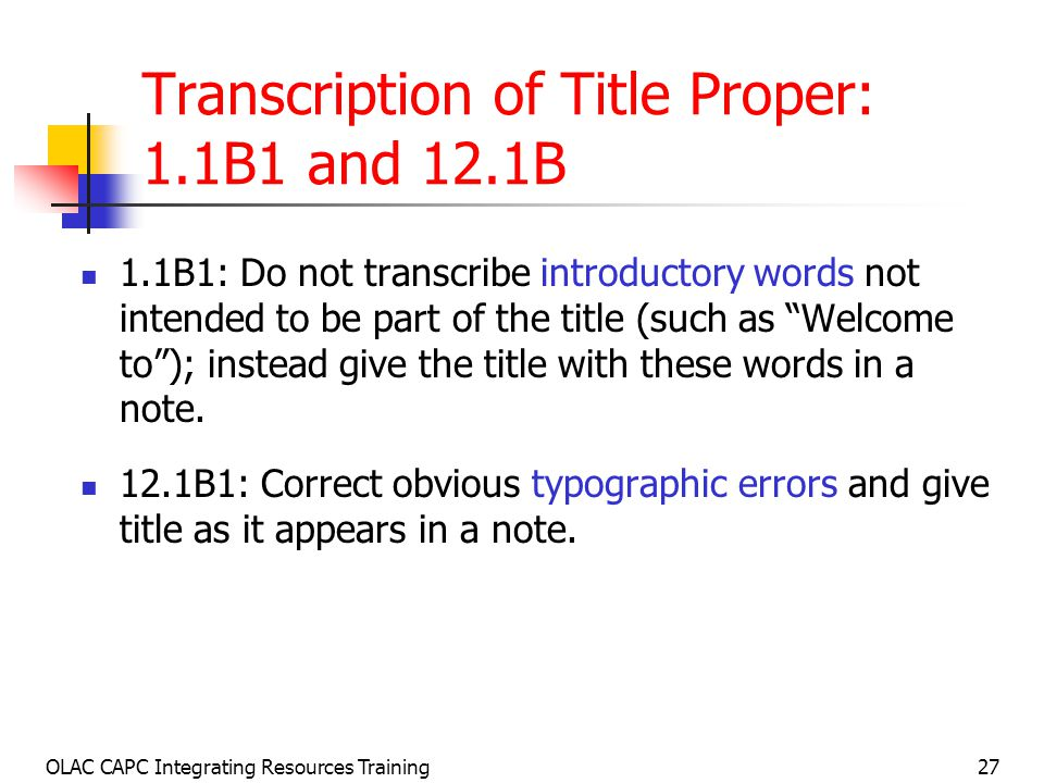 OLAC CAPC Integrating Resources Training27 Transcription of Title Proper: 1.1B1 and 12.1B 1.1B1: Do not transcribe introductory words not intended to be part of the title (such as Welcome to ); instead give the title with these words in a note.