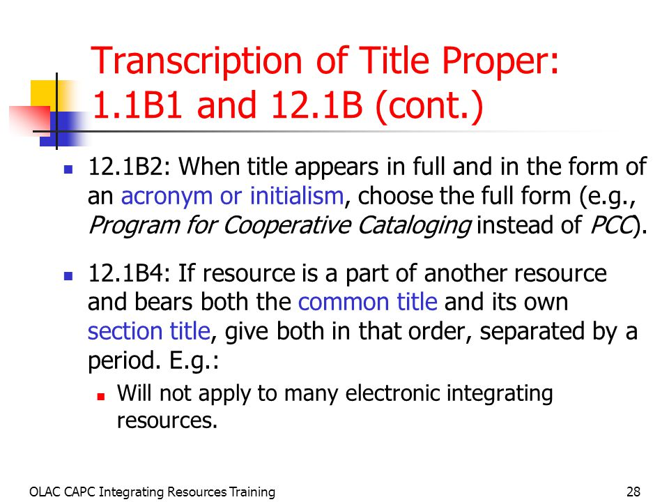 OLAC CAPC Integrating Resources Training28 Transcription of Title Proper: 1.1B1 and 12.1B (cont.) 12.1B2: When title appears in full and in the form of an acronym or initialism, choose the full form (e.g., Program for Cooperative Cataloging instead of PCC).