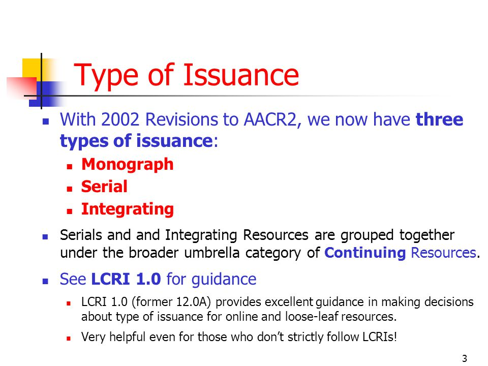 3 Type of Issuance With 2002 Revisions to AACR2, we now have three types of issuance: Monograph Serial Integrating Serials and and Integrating Resources are grouped together under the broader umbrella category of Continuing Resources.