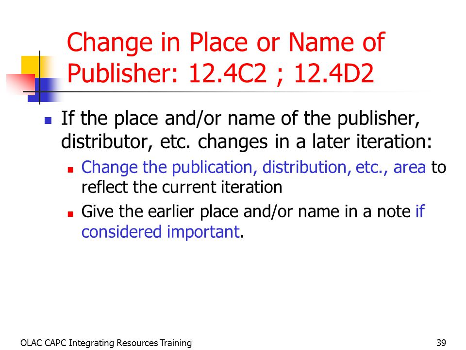 OLAC CAPC Integrating Resources Training39 Change in Place or Name of Publisher: 12.4C2 ; 12.4D2 If the place and/or name of the publisher, distributor, etc.