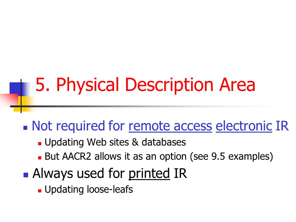 5. Physical Description Area Not required for remote access electronic IR Updating Web sites & databases But AACR2 allows it as an option (see 9.5 exa