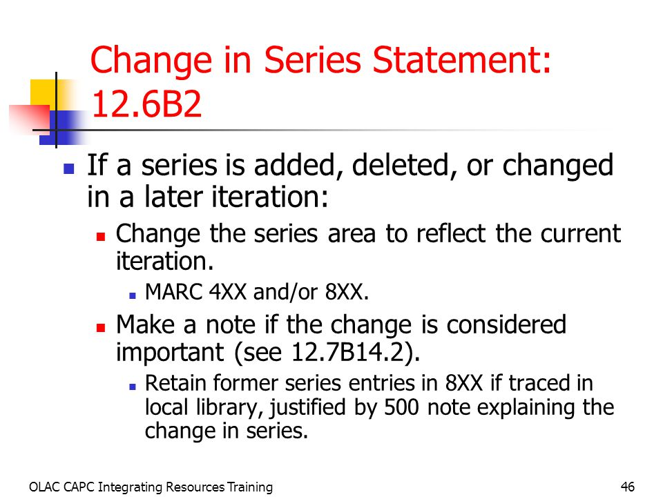 OLAC CAPC Integrating Resources Training46 Change in Series Statement: 12.6B2 If a series is added, deleted, or changed in a later iteration: Change the series area to reflect the current iteration.